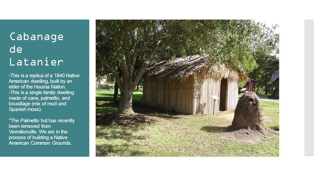 Cabanage de Latanier -This is a replica of a 1840 Native American dwelling, built by an elder of the Houma Nation. -This is a single family dwelling m