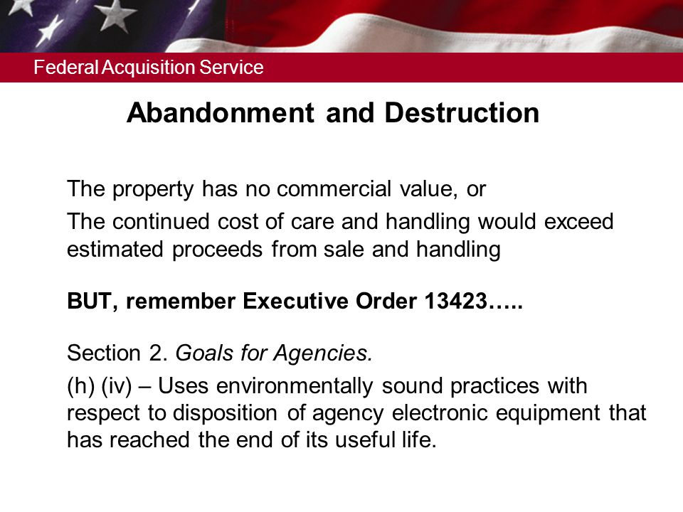 Federal Acquisition Service Abandonment and Destruction  The property has no commercial value, or  The continued cost of care and handling would exceed estimated proceeds from sale and handling  BUT, remember Executive Order 13423…..