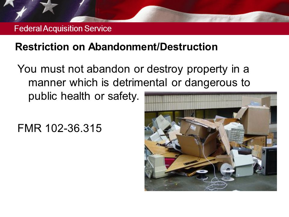 Federal Acquisition Service Restriction on Abandonment/Destruction You must not abandon or destroy property in a manner which is detrimental or dangerous to public health or safety.