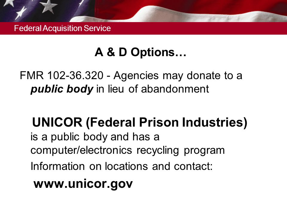 Federal Acquisition Service A & D Options… FMR 102-36.320 - Agencies may donate to a public body in lieu of abandonment UNICOR (Federal Prison Industries) is a public body and has a computer/electronics recycling program Information on locations and contact: www.unicor.gov