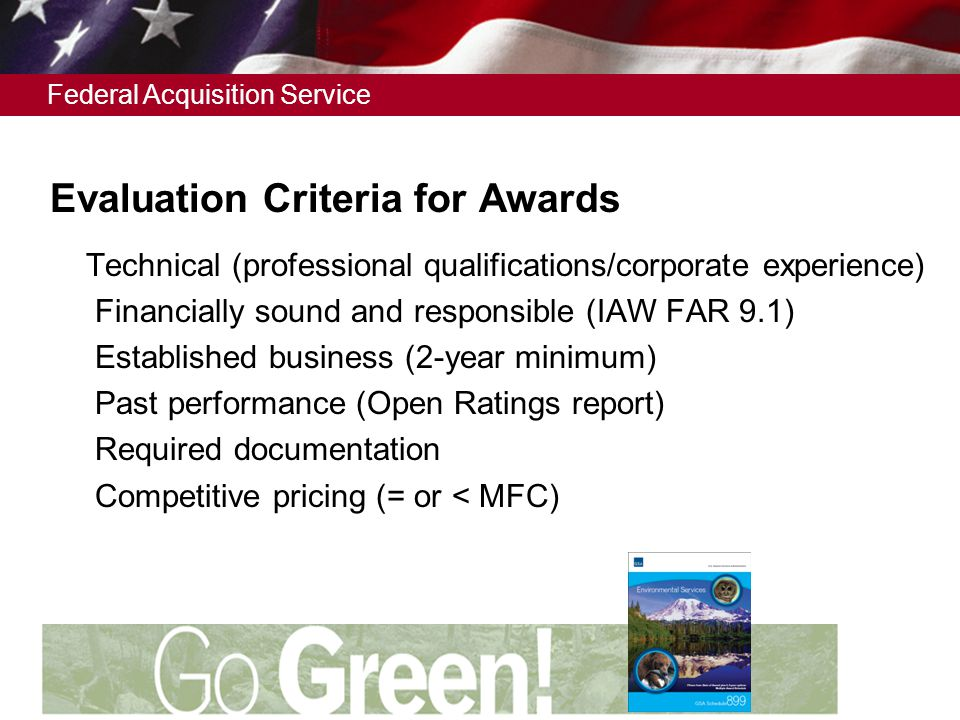 Federal Acquisition Service Evaluation Criteria for Awards  Technical (professional qualifications/corporate experience)  Financially sound and responsible (IAW FAR 9.1)  Established business (2-year minimum)  Past performance (Open Ratings report)  Required documentation  Competitive pricing (= or < MFC)