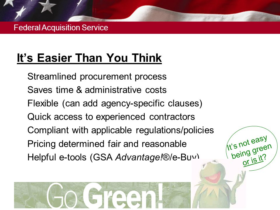 Federal Acquisition Service It's Easier Than You Think  Streamlined procurement process  Saves time & administrative costs  Flexible (can add agency-specific clauses)  Quick access to experienced contractors  Compliant with applicable regulations/policies  Pricing determined fair and reasonable  Helpful e-tools (GSA Advantage!®/e-Buy) It's not easy being green or is it