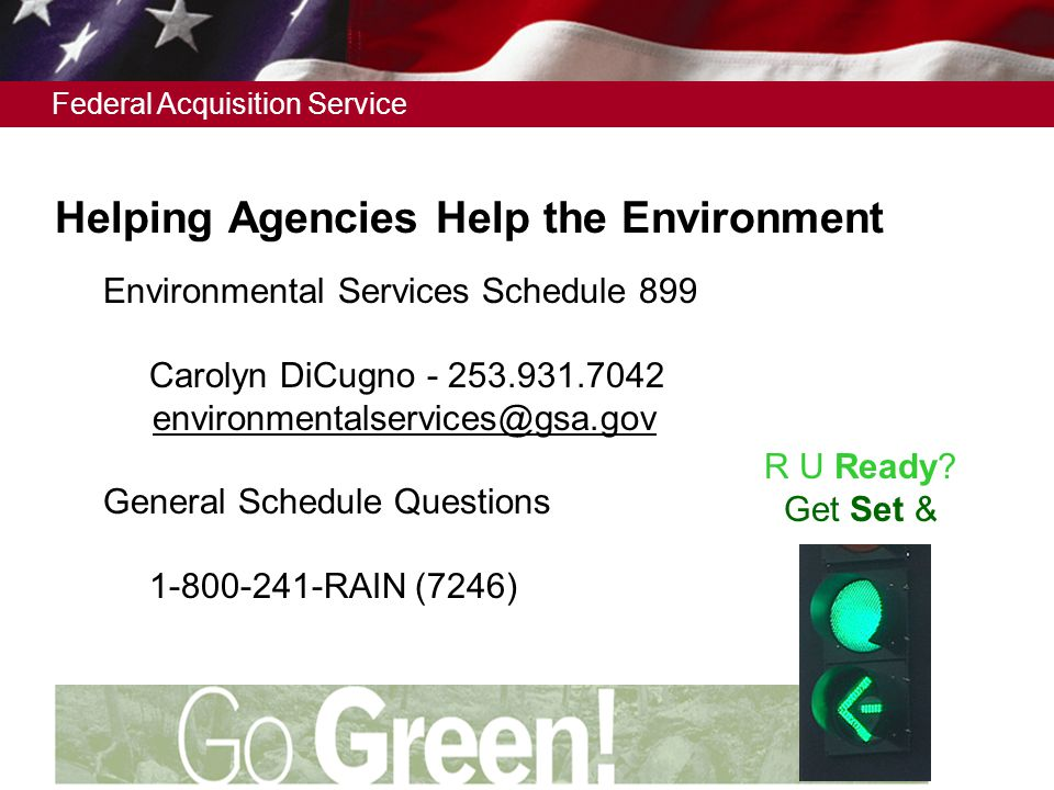 Federal Acquisition Service Helping Agencies Help the Environment  Environmental Services Schedule 899  Carolyn DiCugno - 253.931.7042 environmentalservices@gsa.gov  General Schedule Questions  1-800-241-RAIN (7246) R U Ready.