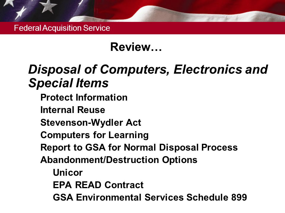 Federal Acquisition Service Review…  Disposal of Computers, Electronics and Special Items  Protect Information  Internal Reuse  Stevenson-Wydler Act  Computers for Learning  Report to GSA for Normal Disposal Process  Abandonment/Destruction Options –Unicor –EPA READ Contract –GSA Environmental Services Schedule 899