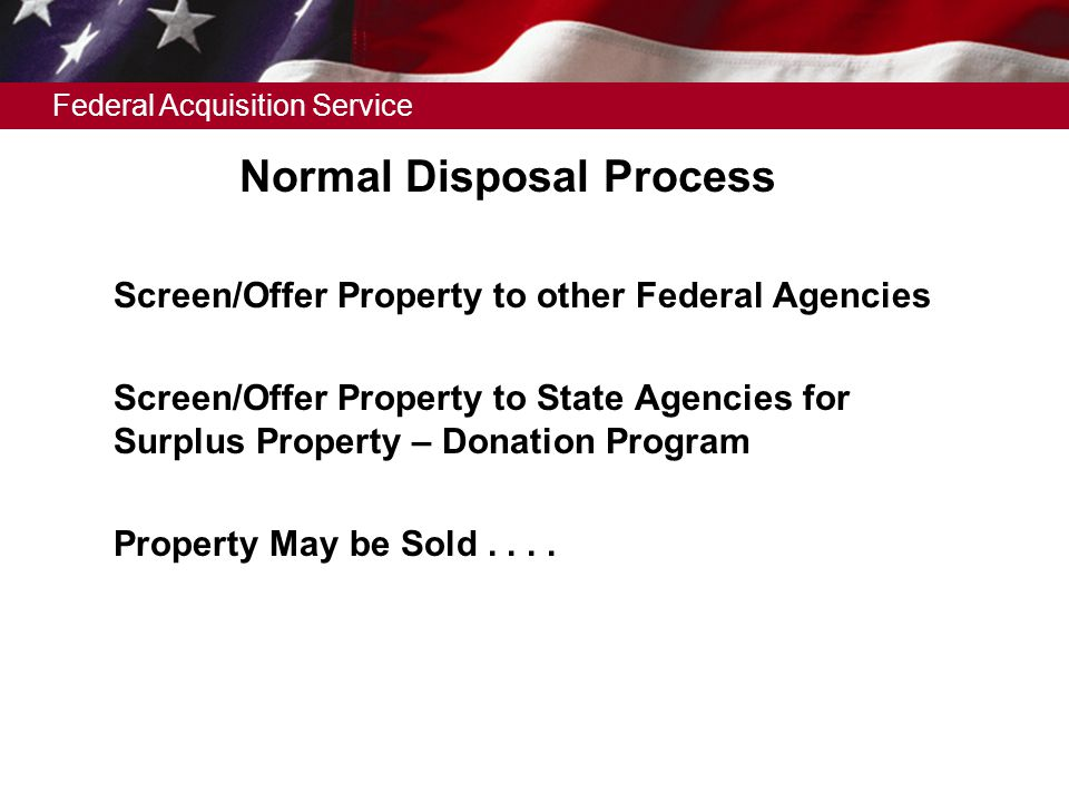 Federal Acquisition Service Normal Disposal Process  Screen/Offer Property to other Federal Agencies  Screen/Offer Property to State Agencies for Surplus Property – Donation Program  Property May be Sold....