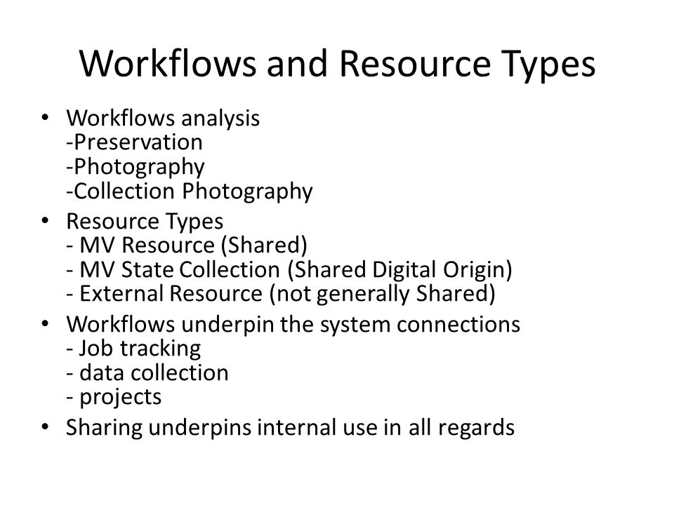 Workflows and Resource Types Workflows analysis -Preservation -Photography -Collection Photography Resource Types - MV Resource (Shared) - MV State Collection (Shared Digital Origin) - External Resource (not generally Shared) Workflows underpin the system connections - Job tracking - data collection - projects Sharing underpins internal use in all regards