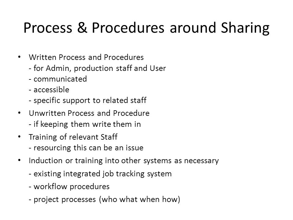 Process & Procedures around Sharing Written Process and Procedures - for Admin, production staff and User - communicated - accessible - specific support to related staff Unwritten Process and Procedure - if keeping them write them in Training of relevant Staff - resourcing this can be an issue Induction or training into other systems as necessary - existing integrated job tracking system - workflow procedures - project processes (who what when how)