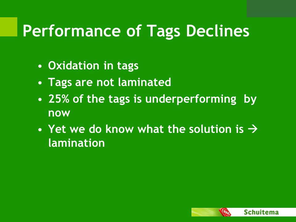 Performance of Tags Declines Oxidation in tags Tags are not laminated 25% of the tags is underperforming by now Yet we do know what the solution is  lamination
