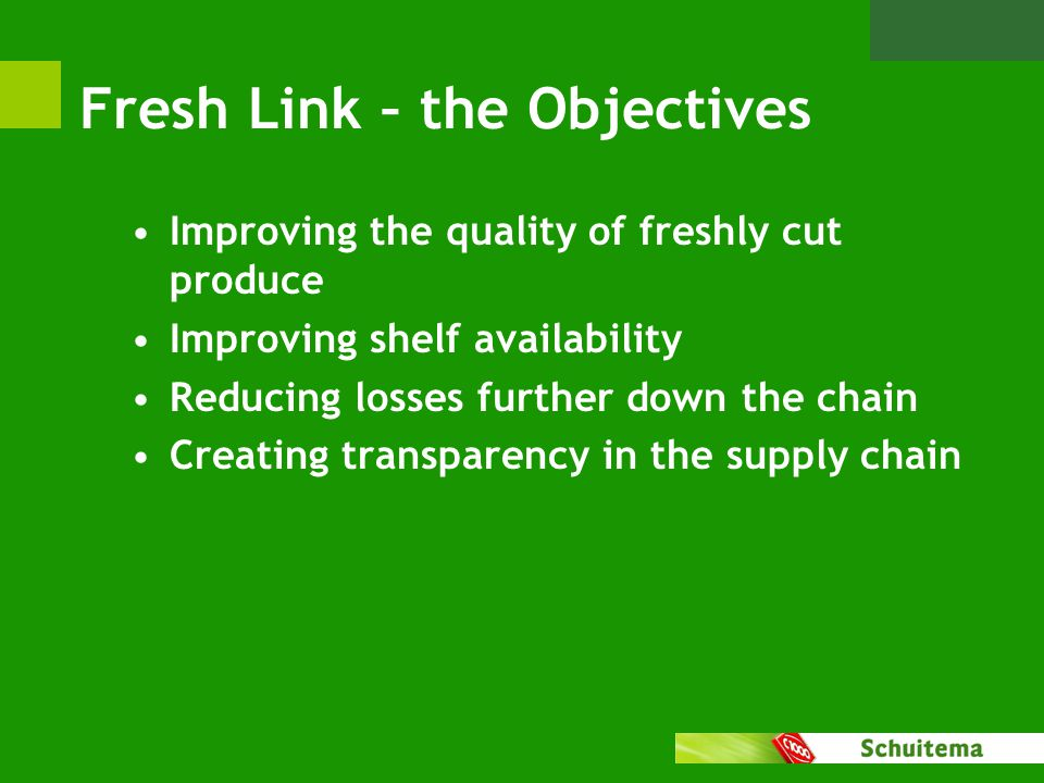 Fresh Link – the Objectives Improving the quality of freshly cut produce Improving shelf availability Reducing losses further down the chain Creating transparency in the supply chain