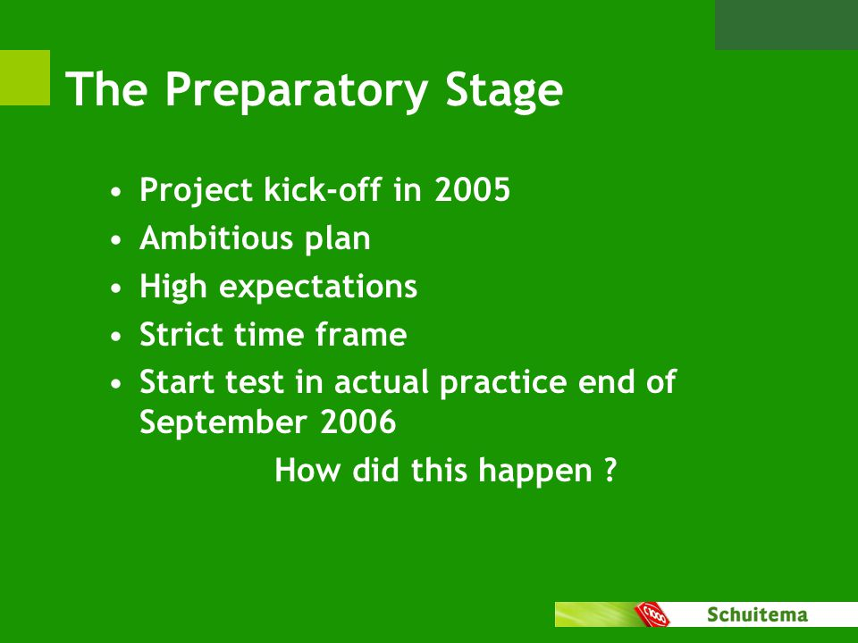 The Preparatory Stage Project kick-off in 2005 Ambitious plan High expectations Strict time frame Start test in actual practice end of September 2006 How did this happen ?