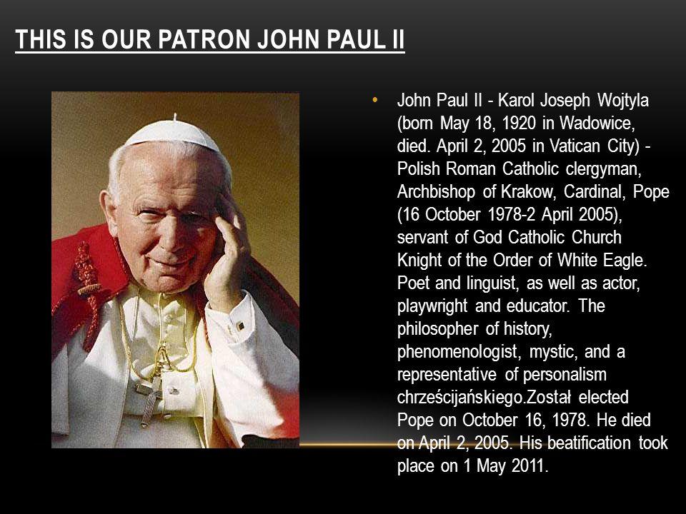 THIS IS OUR PATRON JOHN PAUL II John Paul II - Karol Joseph Wojtyla (born May 18, 1920 in Wadowice, died. April 2, 2005 in Vatican City) - Polish Roma