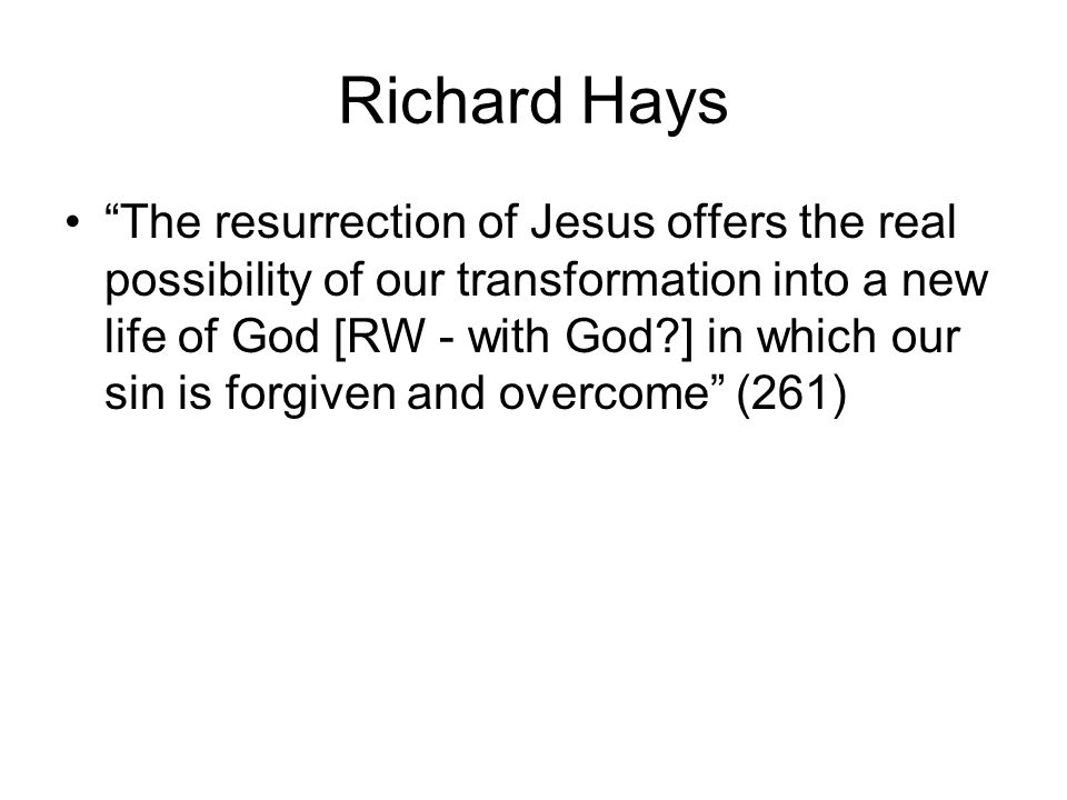Richard Hays The resurrection of Jesus offers the real possibility of our transformation into a new life of God [RW - with God ] in which our sin is forgiven and overcome (261)