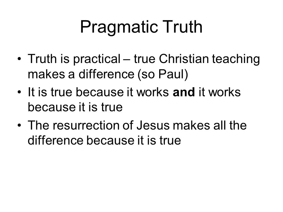Pragmatic Truth Truth is practical – true Christian teaching makes a difference (so Paul) It is true because it works and it works because it is true The resurrection of Jesus makes all the difference because it is true