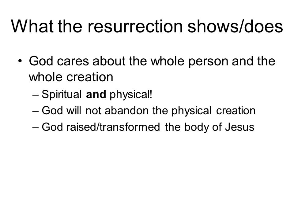 What the resurrection shows/does God cares about the whole person and the whole creation –Spiritual and physical.