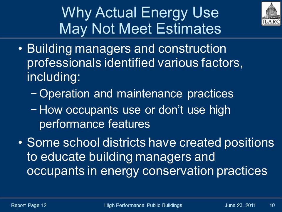 June 23, 2011 Why Actual Energy Use May Not Meet Estimates Building managers and construction professionals identified various factors, including: −Operation and maintenance practices −How occupants use or don't use high performance features Some school districts have created positions to educate building managers and occupants in energy conservation practices High Performance Public Buildings10 Report Page 12