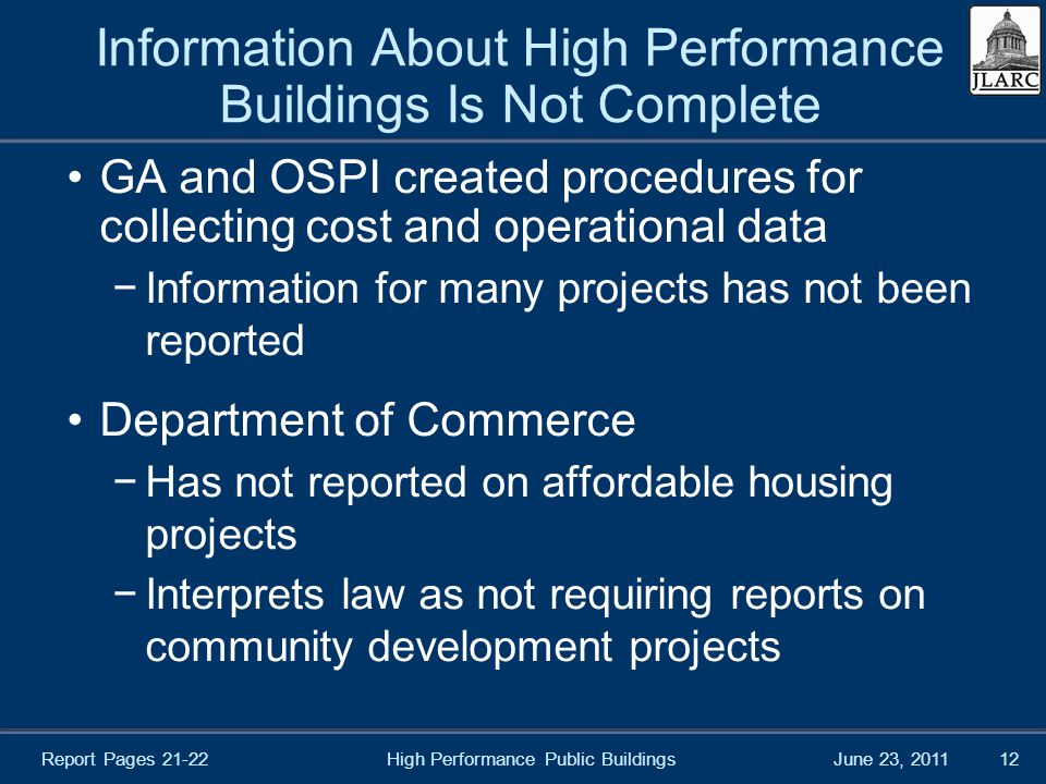 June 23, 2011High Performance Public Buildings12 Information About High Performance Buildings Is Not Complete GA and OSPI created procedures for collecting cost and operational data −Information for many projects has not been reported Department of Commerce −Has not reported on affordable housing projects −Interprets law as not requiring reports on community development projects Report Pages 21-22