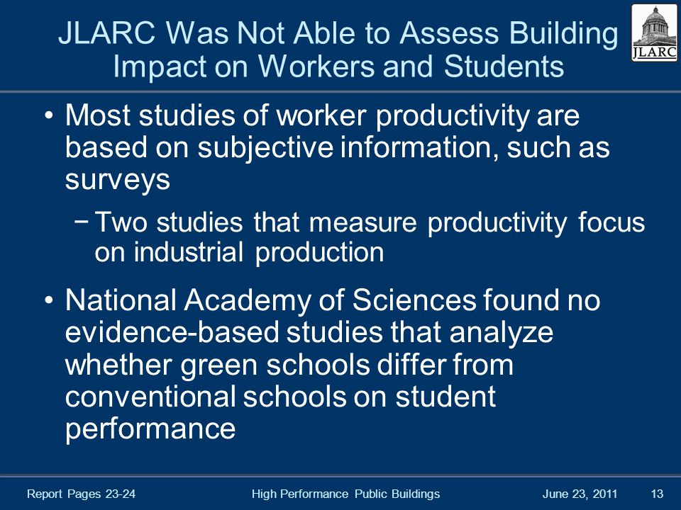 June 23, 2011 JLARC Was Not Able to Assess Building Impact on Workers and Students Most studies of worker productivity are based on subjective information, such as surveys −Two studies that measure productivity focus on industrial production National Academy of Sciences found no evidence-based studies that analyze whether green schools differ from conventional schools on student performance High Performance Public Buildings13 Report Pages 23-24