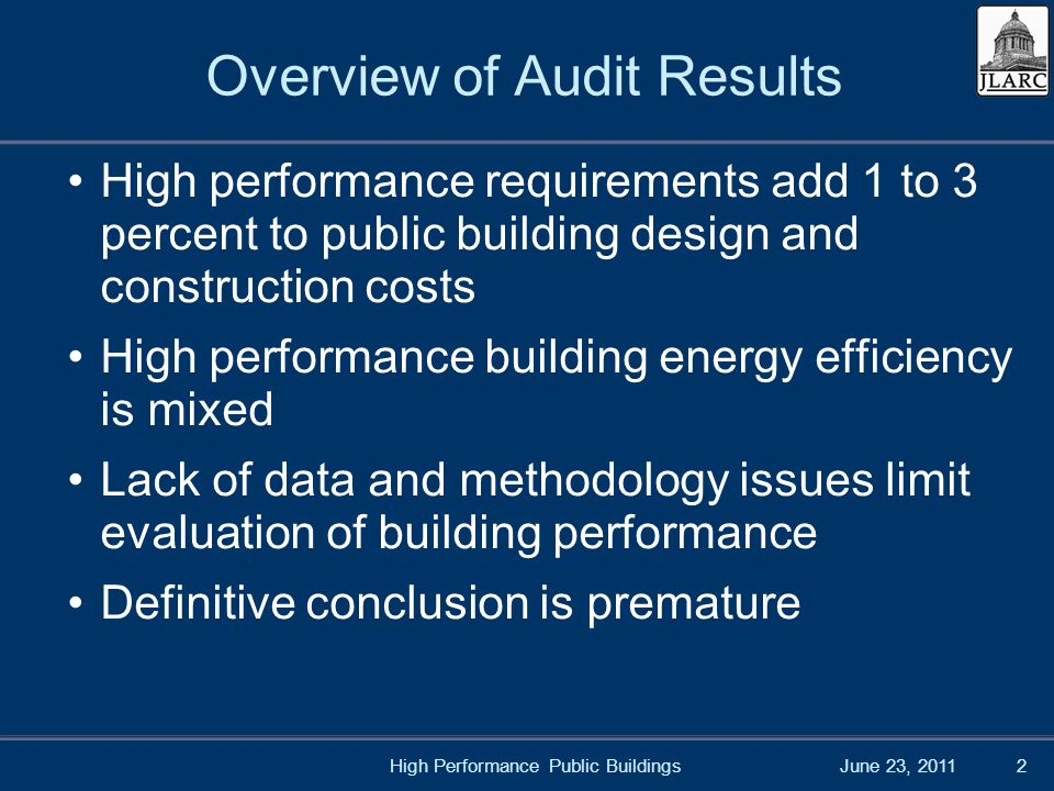 June 23, 2011High Performance Public Buildings2 Overview of Audit Results High performance requirements add 1 to 3 percent to public building design and construction costs High performance building energy efficiency is mixed Lack of data and methodology issues limit evaluation of building performance Definitive conclusion is premature
