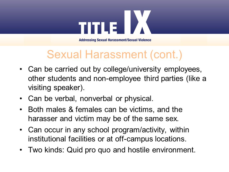 Sexual Harassment (cont.) Can be carried out by college/university employees, other students and non-employee third parties (like a visiting speaker).