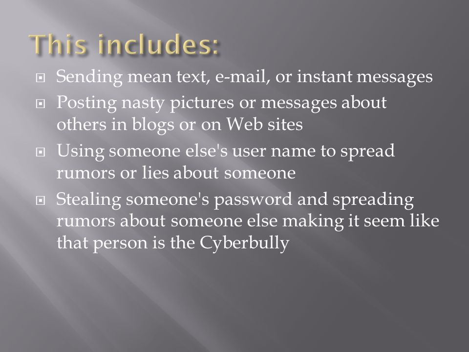  Sending mean text, e-mail, or instant messages  Posting nasty pictures or messages about others in blogs or on Web sites  Using someone else s user name to spread rumors or lies about someone  Stealing someone s password and spreading rumors about someone else making it seem like that person is the Cyberbully