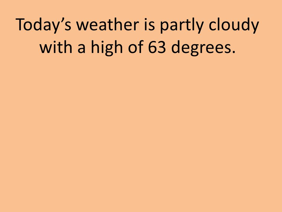 Today's weather is partly cloudy with a high of 63 degrees.