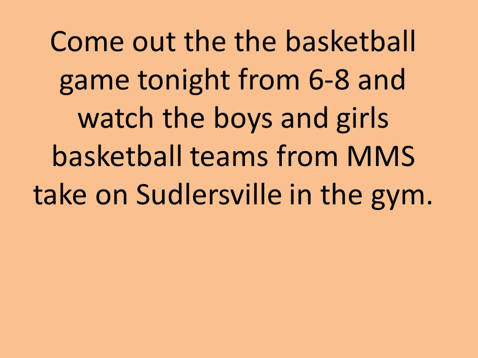 Come out the the basketball game tonight from 6-8 and watch the boys and girls basketball teams from MMS take on Sudlersville in the gym.