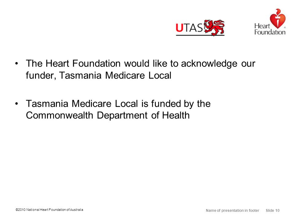 ©2010 National Heart Foundation of Australia Name of presentation in footer Slide 10 The Heart Foundation would like to acknowledge our funder, Tasmania Medicare Local Tasmania Medicare Local is funded by the Commonwealth Department of Health