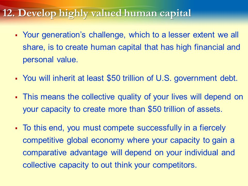 12. Develop highly valued human capital  Your generation's challenge, which to a lesser extent we all share, is to create human capital that has high