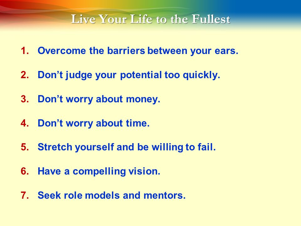 Live Your Life to the Fullest 1.Overcome the barriers between your ears.