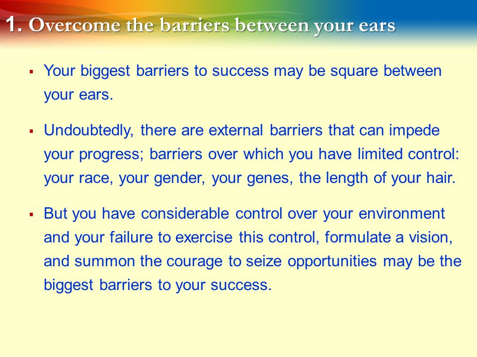 1. Overcome the barriers between your ears  Your biggest barriers to success may be square between your ears.  Undoubtedly, there are external barri