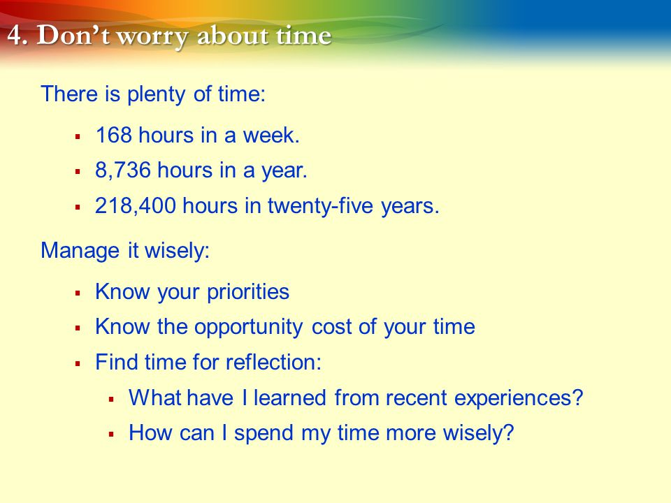 4.Don't worry about time There is plenty of time:  168 hours in a week.