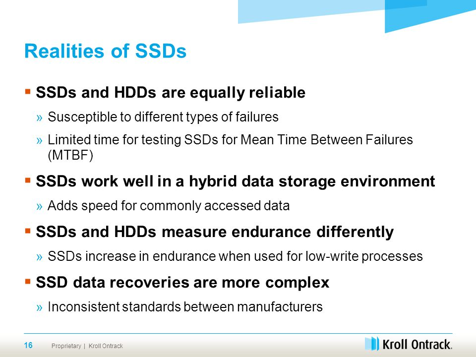 Proprietary | Kroll Ontrack Realities of SSDs  SSDs and HDDs are equally reliable »Susceptible to different types of failures »Limited time for testing SSDs for Mean Time Between Failures (MTBF)  SSDs work well in a hybrid data storage environment »Adds speed for commonly accessed data  SSDs and HDDs measure endurance differently »SSDs increase in endurance when used for low-write processes  SSD data recoveries are more complex »Inconsistent standards between manufacturers 16
