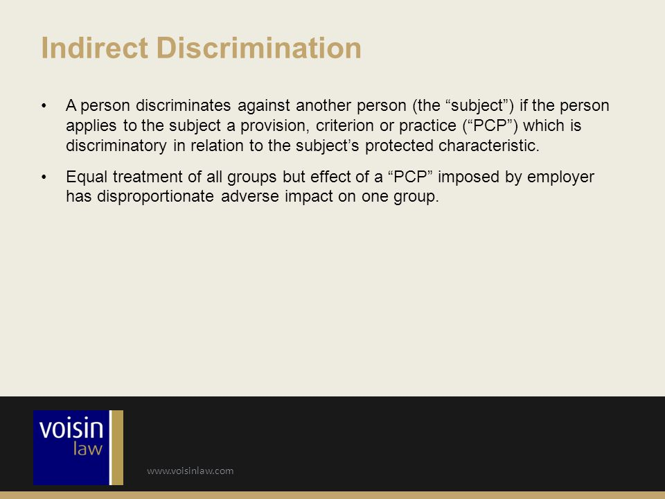www.voisinlaw.com A person discriminates against another person (the subject ) if the person applies to the subject a provision, criterion or practice ( PCP ) which is discriminatory in relation to the subject's protected characteristic.