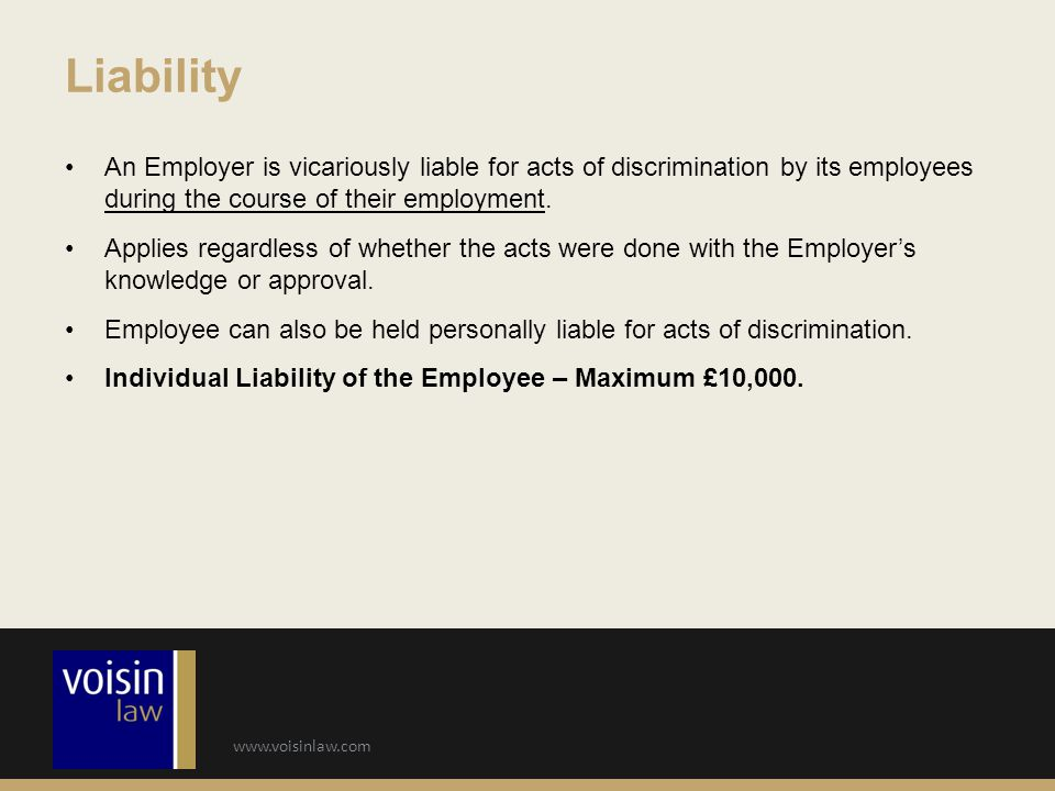 www.voisinlaw.com An Employer is vicariously liable for acts of discrimination by its employees during the course of their employment. Applies regardl