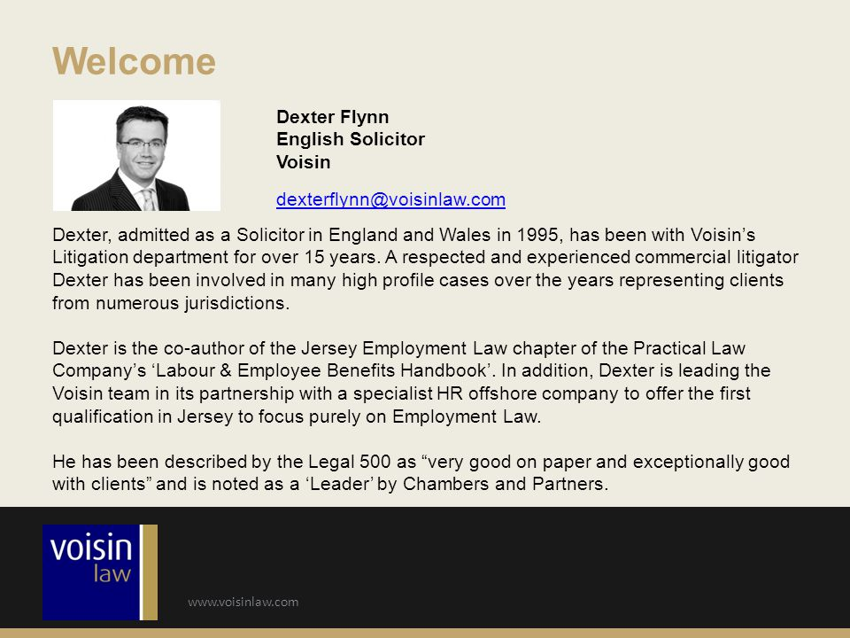 www.voisinlaw.com Welcome Dexter Flynn English Solicitor Voisin dexterflynn@voisinlaw.com Dexter, admitted as a Solicitor in England and Wales in 1995, has been with Voisin's Litigation department for over 15 years.