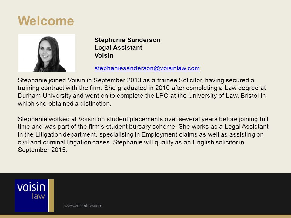www.voisinlaw.com Welcome Stephanie Sanderson Legal Assistant Voisin stephaniesanderson@voisinlaw.com Stephanie joined Voisin in September 2013 as a trainee Solicitor, having secured a training contract with the firm.