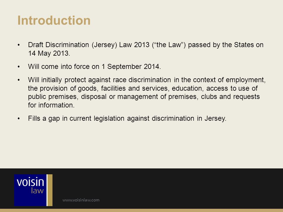 "www.voisinlaw.com Draft Discrimination (Jersey) Law 2013 (""the Law"") passed by the States on 14 May 2013. Will come into force on 1 September 2014. Wi"