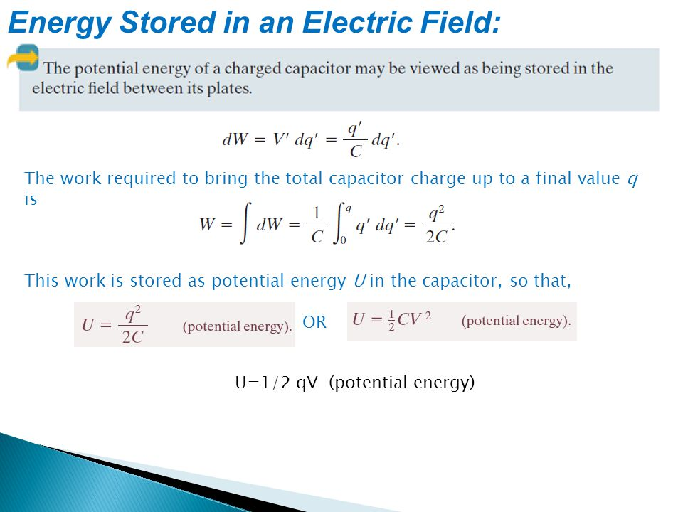 Energy Stored in an Electric Field: The work required to bring the total capacitor charge up to a final value q is This work is stored as potential en