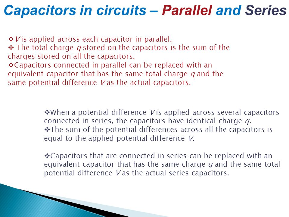 Capacitors in circuits – Parallel and Series  V is applied across each capacitor in parallel.  The total charge q stored on the capacitors is the su