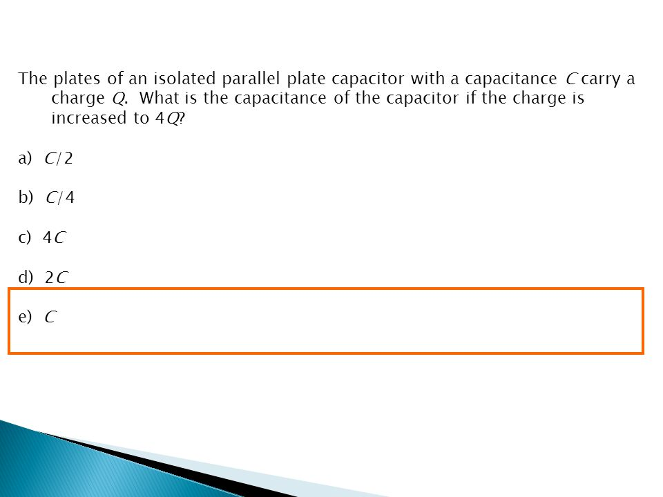The plates of an isolated parallel plate capacitor with a capacitance C carry a charge Q. What is the capacitance of the capacitor if the charge is in