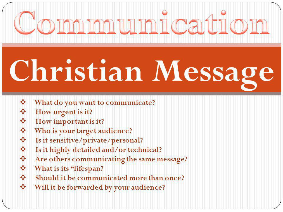  What do you want to communicate.  How urgent is it.