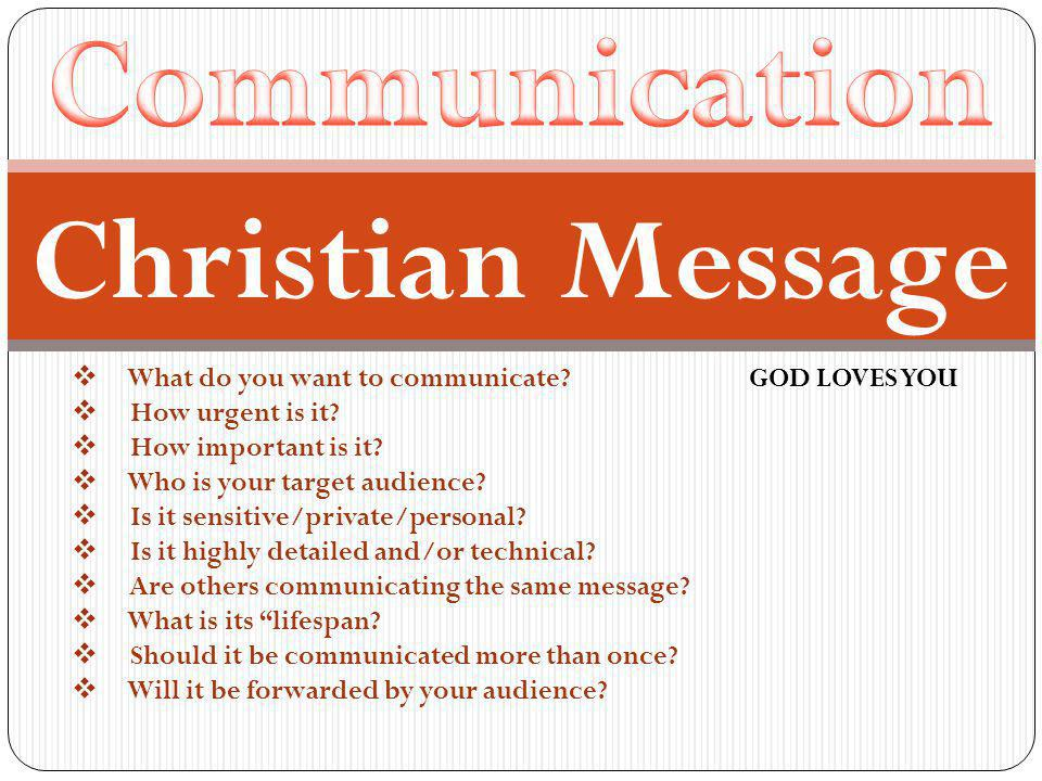  What do you want to communicate? GOD LOVES YOU  How urgent is it?  How important is it?  Who is your target audience?  Is it sensitive/private/p