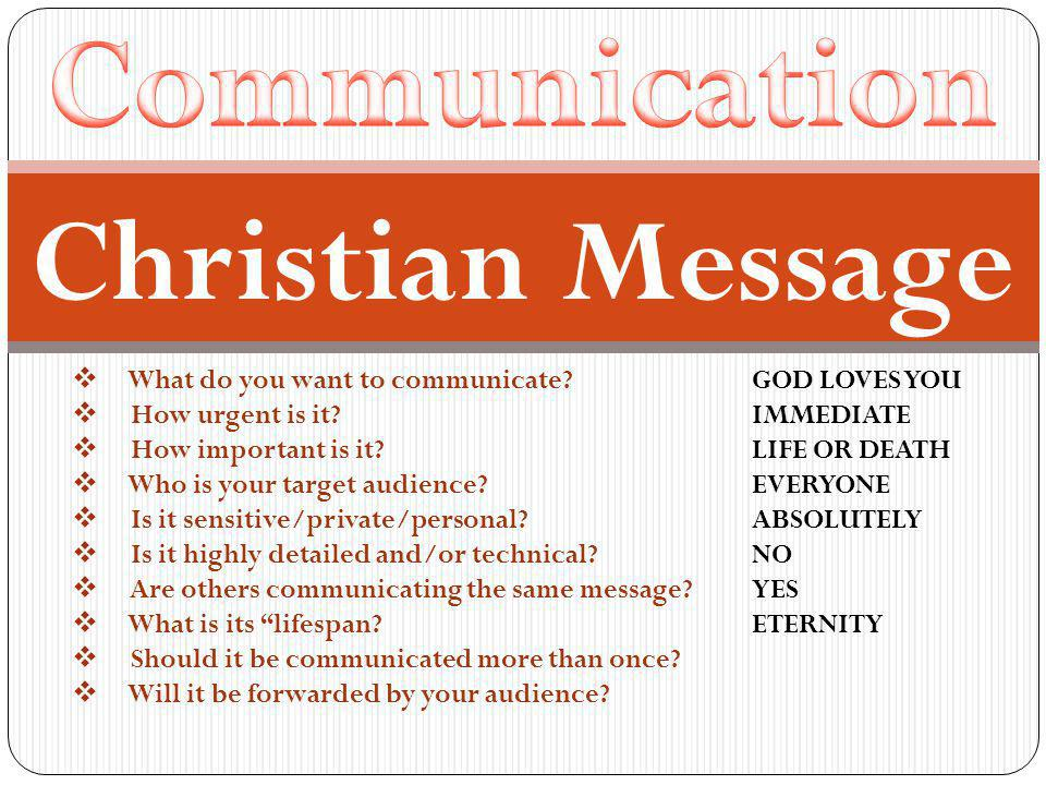  What do you want to communicate. GOD LOVES YOU  How urgent is it.