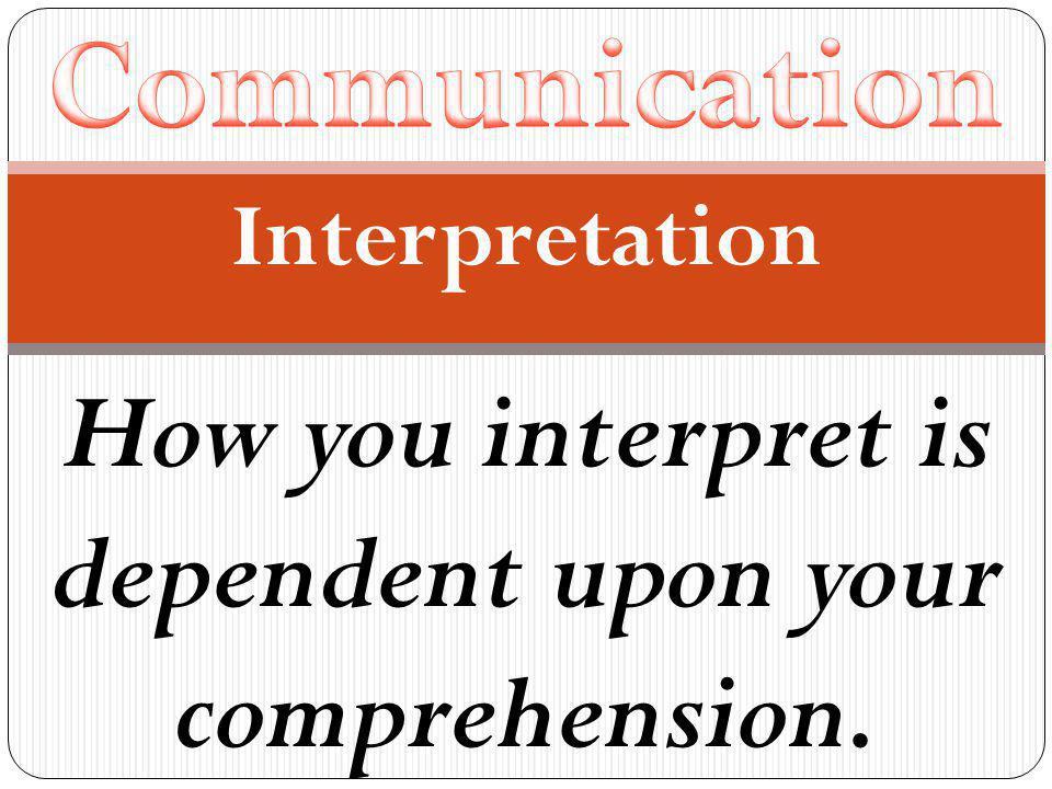 Interpretation How you interpret is dependent upon your comprehension.