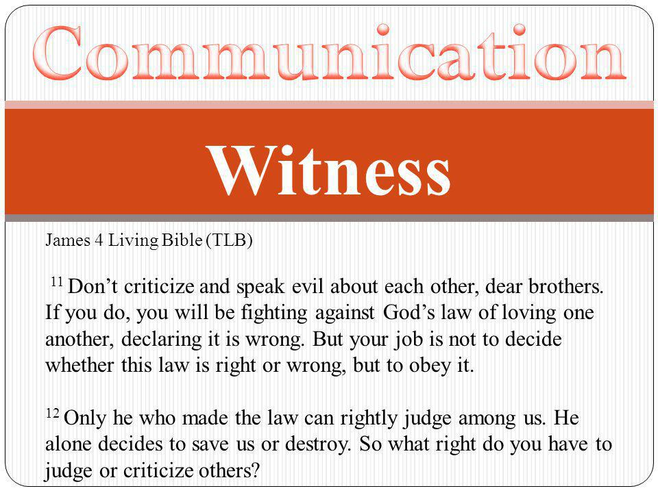 James 4 Living Bible (TLB) 11 Don't criticize and speak evil about each other, dear brothers.