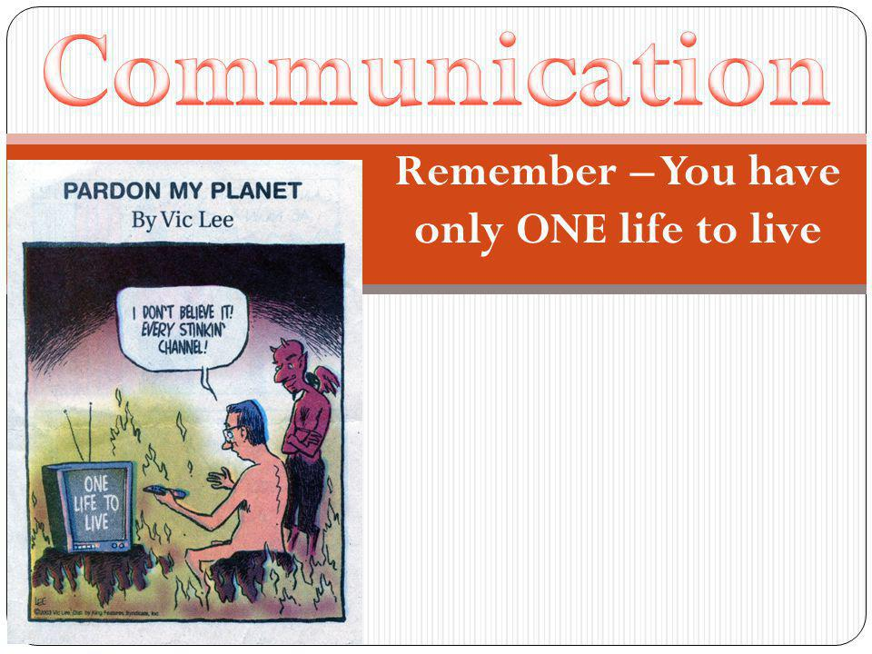 Remember – You have only ONE life to live
