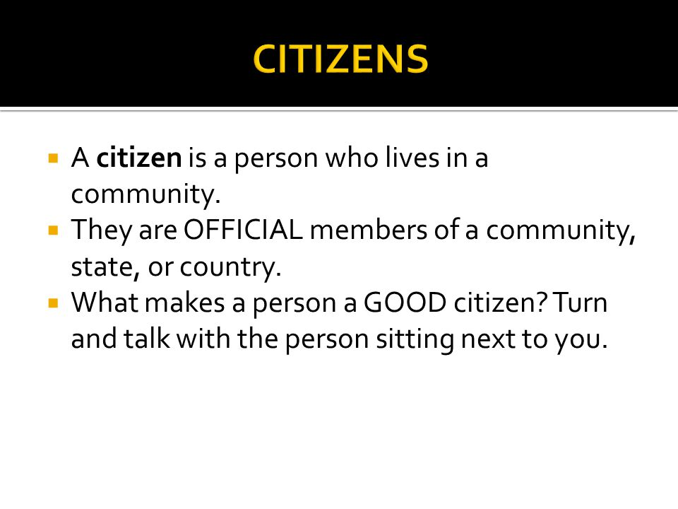  A citizen is a person who lives in a community.  They are OFFICIAL members of a community, state, or country.  What makes a person a GOOD citizen?