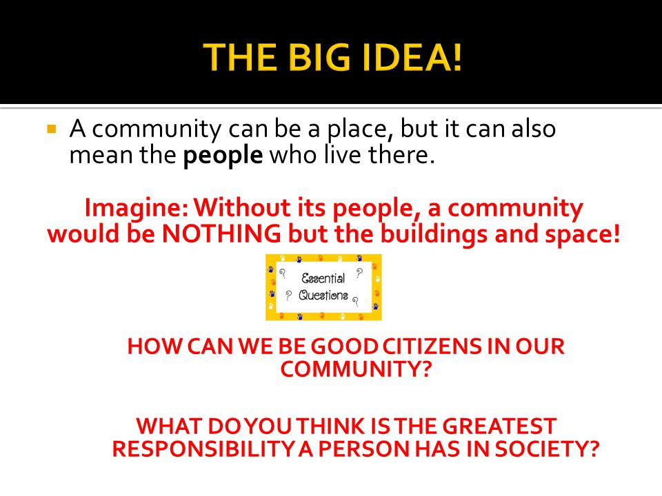  A community can be a place, but it can also mean the people who live there. Imagine: Without its people, a community would be NOTHING but the buildi
