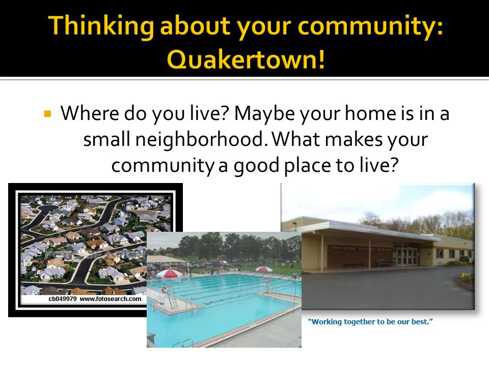  Where do you live? Maybe your home is in a small neighborhood. What makes your community a good place to live?