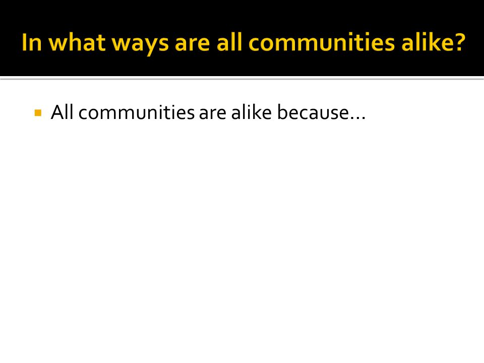  All communities are alike because…